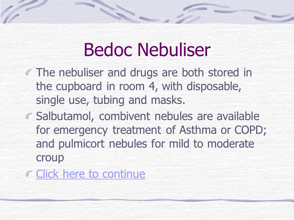 Bedoc Nebuliser The nebuliser and drugs are both stored in the cupboard in room 4, with disposable, single use, tubing and masks.