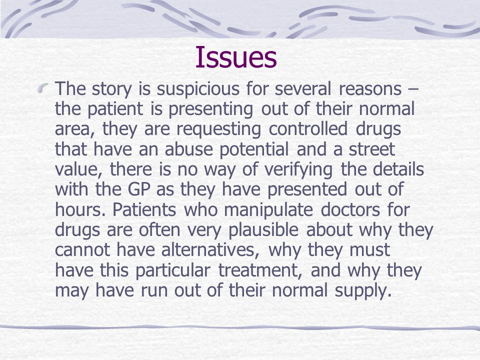 Issues The story is suspicious for several reasons – the patient is presenting out of their normal area, they are requesting controlled drugs that have an abuse potential and a street value, there is no way of verifying the details with the GP as they have presented out of hours.