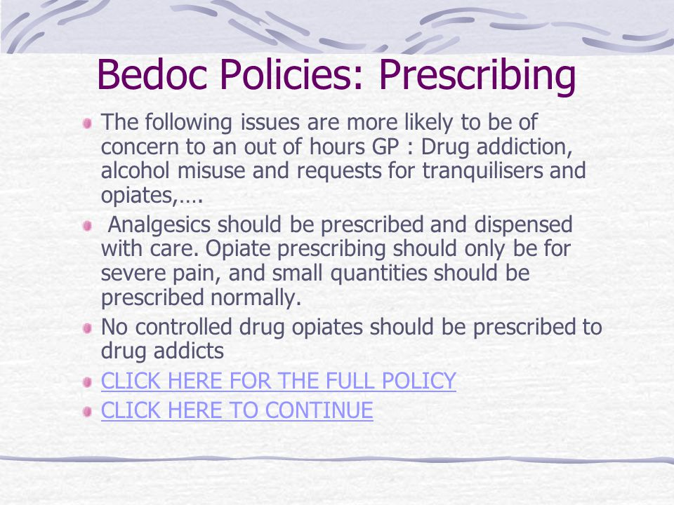 Bedoc Policies: Prescribing The following issues are more likely to be of concern to an out of hours GP : Drug addiction, alcohol misuse and requests