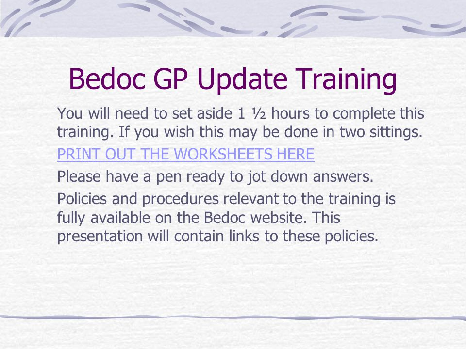 Bedoc GP Update Training You will need to set aside 1 ½ hours to complete this training. If you wish this may be done in two sittings. PRINT OUT THE W