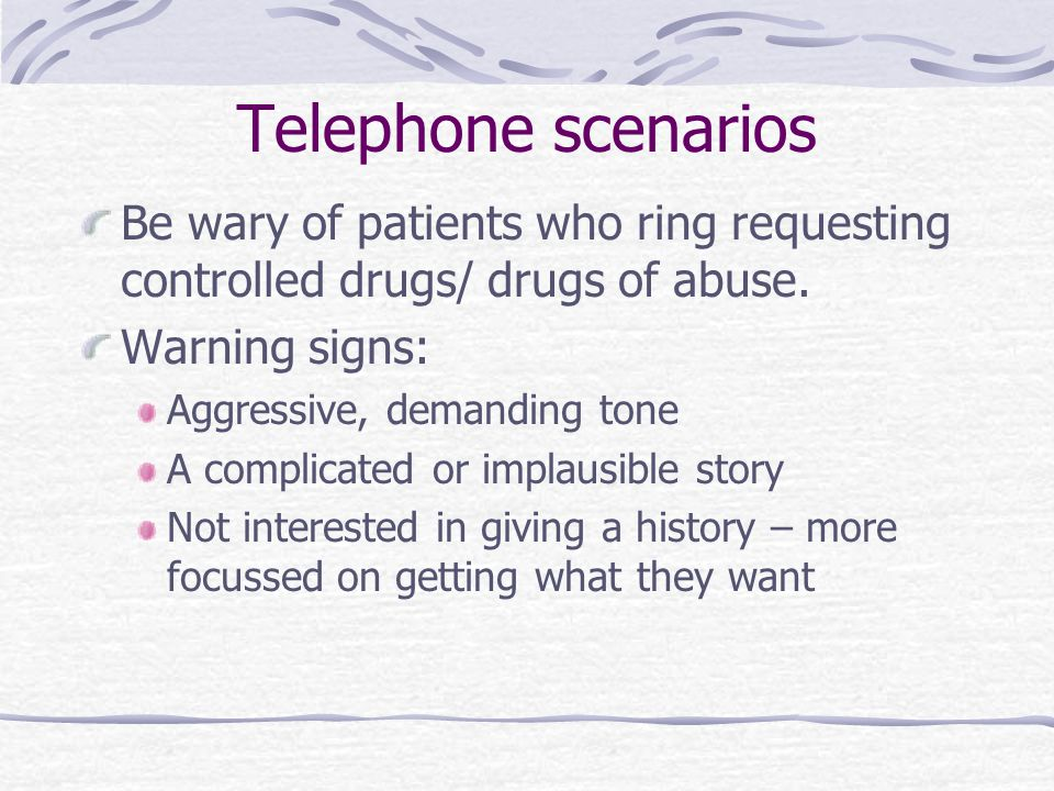 Telephone scenarios Be wary of patients who ring requesting controlled drugs/ drugs of abuse. Warning signs: Aggressive, demanding tone A complicated