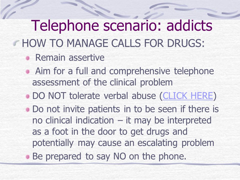 Telephone scenario: addicts HOW TO MANAGE CALLS FOR DRUGS: Remain assertive Aim for a full and comprehensive telephone assessment of the clinical prob