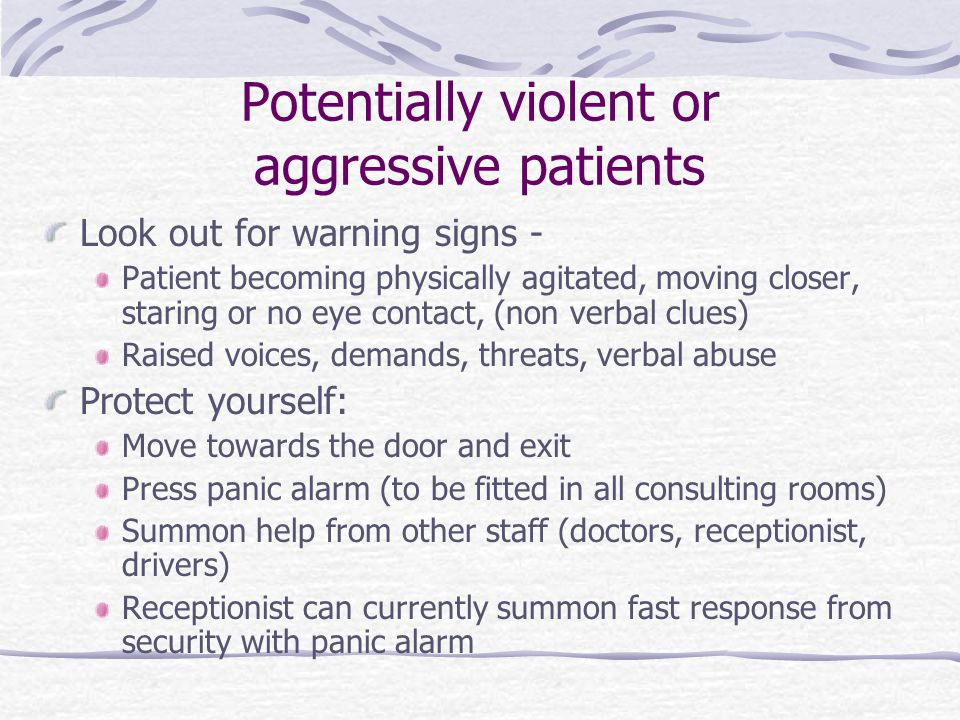 Potentially violent or aggressive patients Look out for warning signs - Patient becoming physically agitated, moving closer, staring or no eye contact, (non verbal clues) Raised voices, demands, threats, verbal abuse Protect yourself: Move towards the door and exit Press panic alarm (to be fitted in all consulting rooms) Summon help from other staff (doctors, receptionist, drivers) Receptionist can currently summon fast response from security with panic alarm