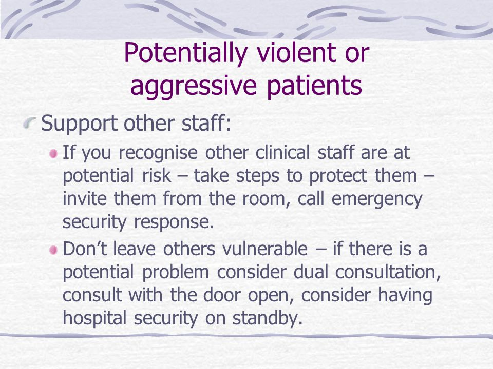 Potentially violent or aggressive patients Support other staff: If you recognise other clinical staff are at potential risk – take steps to protect them – invite them from the room, call emergency security response.