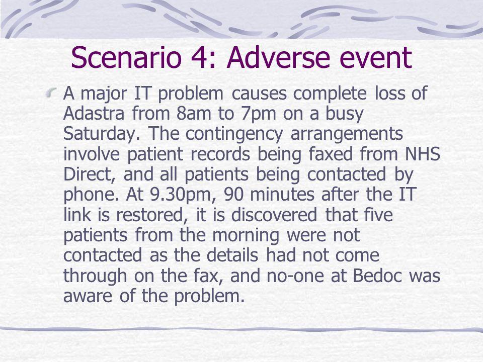 Scenario 4: Adverse event A major IT problem causes complete loss of Adastra from 8am to 7pm on a busy Saturday. The contingency arrangements involve