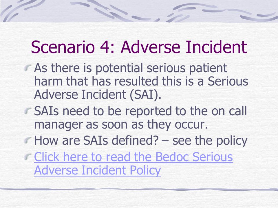 Scenario 4: Adverse Incident As there is potential serious patient harm that has resulted this is a Serious Adverse Incident (SAI). SAIs need to be re