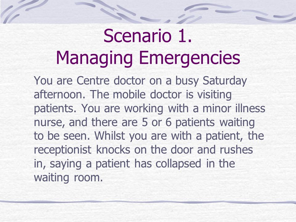 Scenario 1. Managing Emergencies You are Centre doctor on a busy Saturday afternoon. The mobile doctor is visiting patients. You are working with a mi