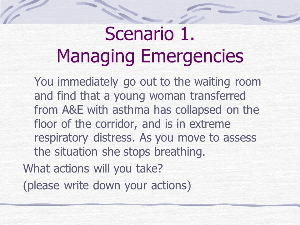 Scenario 1. Managing Emergencies You immediately go out to the waiting room and find that a young woman transferred from A&E with asthma has collapsed