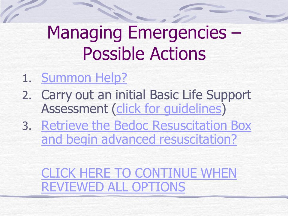 Managing Emergencies – Possible Actions 1. Summon Help? Summon Help? 2. Carry out an initial Basic Life Support Assessment (click for guidelines)click
