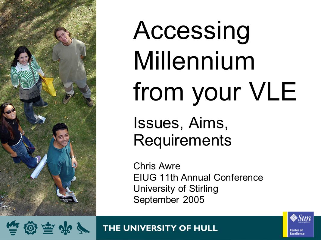 Accessing Millennium from your VLE Issues, Aims, Requirements Chris Awre EIUG 11th Annual Conference University of Stirling September 2005