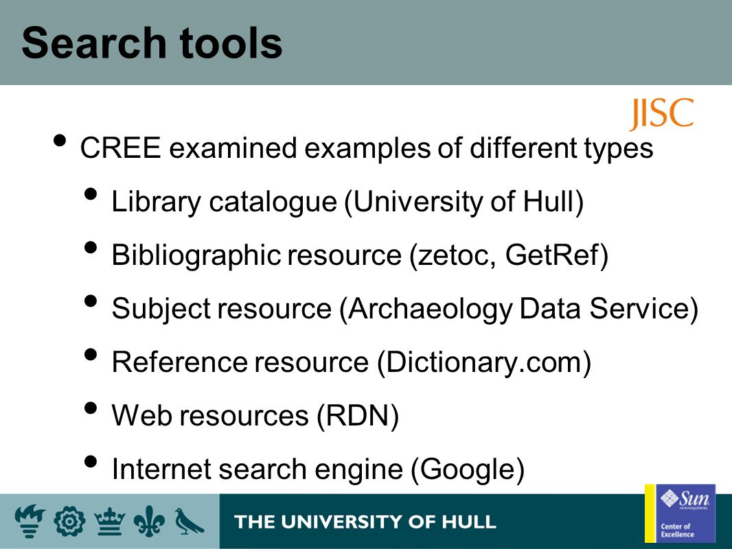 Search tools CREE examined examples of different types Library catalogue (University of Hull) Bibliographic resource (zetoc, GetRef) Subject resource (Archaeology Data Service) Reference resource (Dictionary.com) Web resources (RDN) Internet search engine (Google)