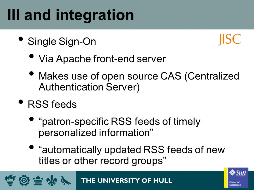 III and integration Single Sign-On Via Apache front-end server Makes use of open source CAS (Centralized Authentication Server) RSS feeds patron-specific RSS feeds of timely personalized information automatically updated RSS feeds of new titles or other record groups