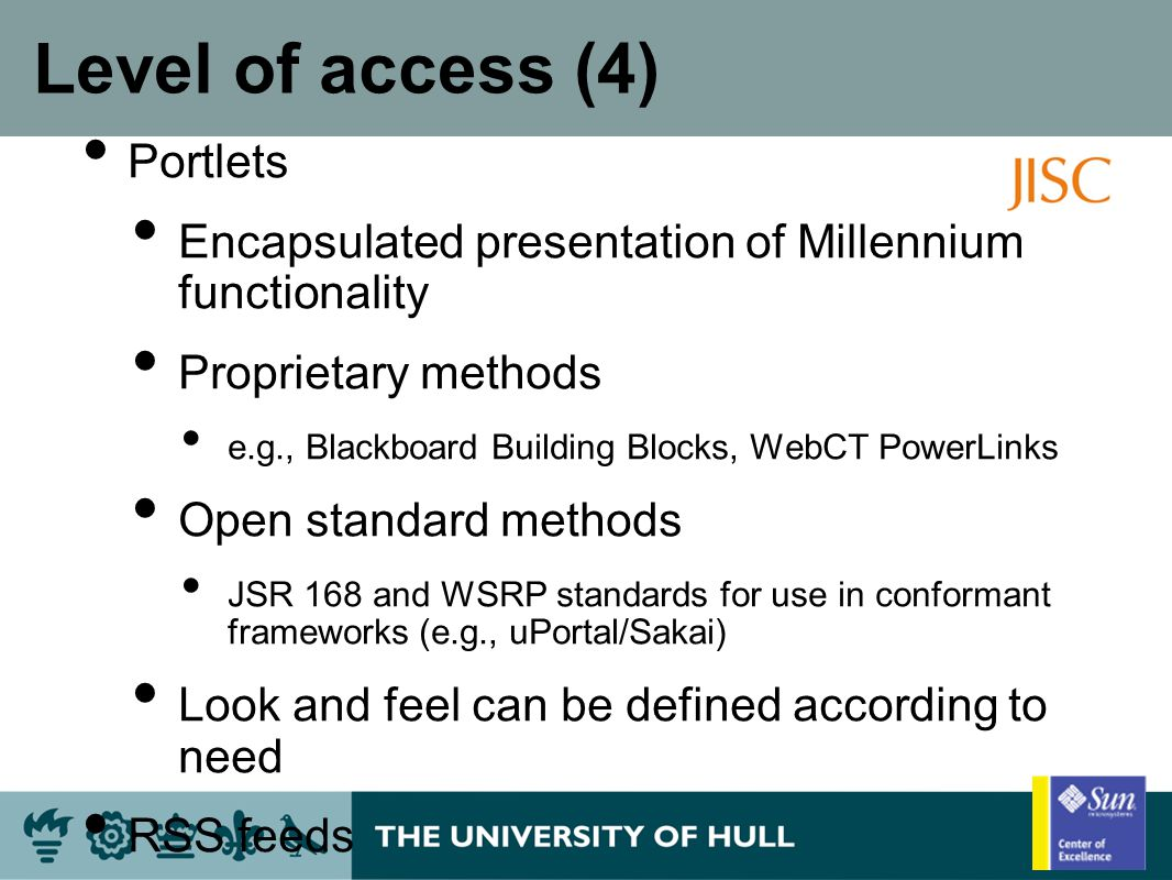 Level of access (4) Portlets Encapsulated presentation of Millennium functionality Proprietary methods e.g., Blackboard Building Blocks, WebCT PowerLinks Open standard methods JSR 168 and WSRP standards for use in conformant frameworks (e.g., uPortal/Sakai) Look and feel can be defined according to need RSS feeds