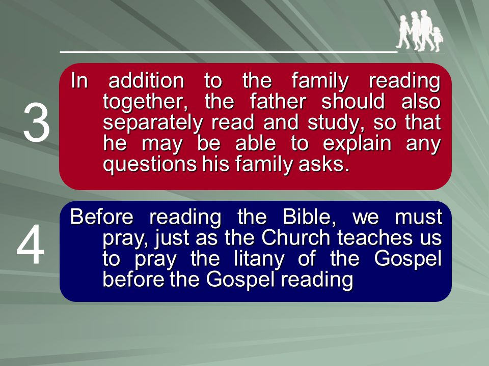 In addition to the family reading together, the father should also separately read and study, so that he may be able to explain any questions his fami