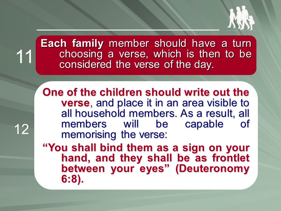 Each family member should have a turn choosing a verse, which is then to be considered the verse of the day. 11 One of the children should write out t
