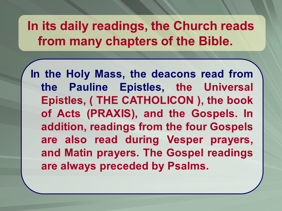 In the Holy Mass, the deacons read from the Pauline Epistles, the Universal Epistles, ( THE CATHOLICON ), the book of Acts (PRAXIS), and the Gospels.