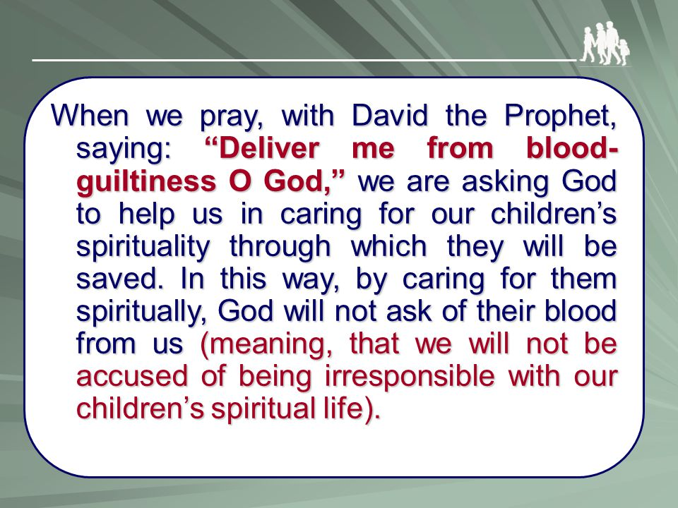 "When we pray, with David the Prophet, saying: ""Deliver me from blood- guiltiness O God,"" we are asking God to help us in caring for our children's spi"