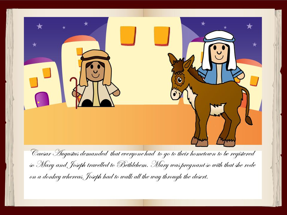 Caesar Augustus demanded that everyone had to go to their hometown to be registered so Mary and Joseph travelled to Bethlehem.