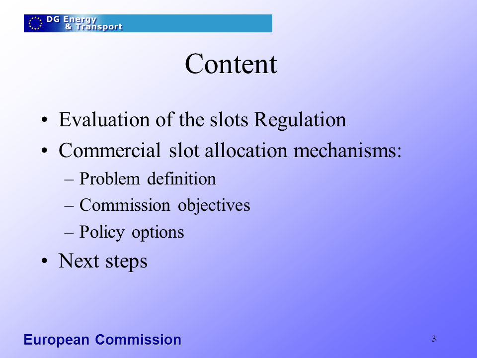 3 Content Evaluation of the slots Regulation Commercial slot allocation mechanisms: –Problem definition –Commission objectives –Policy options Next st