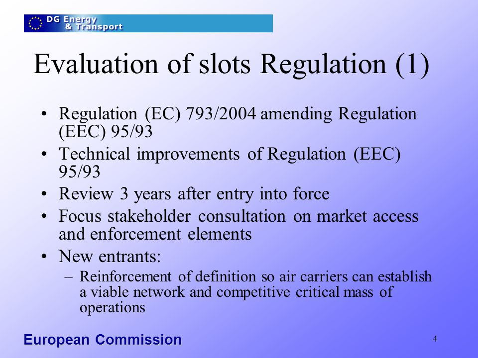 European Commission 5 Evaluation of slots Regulation (2) Enforcement: –Maintaining the integrity of the slot allocation system –Introduction of sanctions and measures to prevent slot abuse Role and position of slot coordinator: –Increased responsibilities and authority to deal with slot abuse –Unquestionable neutrality and independence Process of slot allocation: –Better use of existing capacity whilst maintaining compatibility with IATA scheduling guidelines