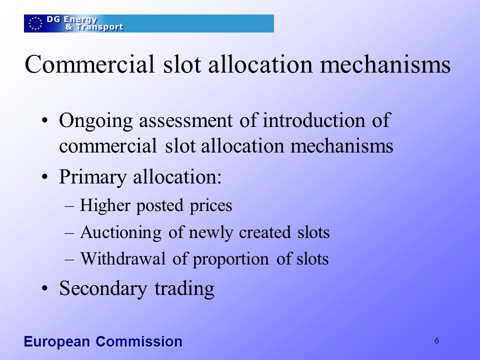 European Commission 6 Commercial slot allocation mechanisms Ongoing assessment of introduction of commercial slot allocation mechanisms Primary alloca