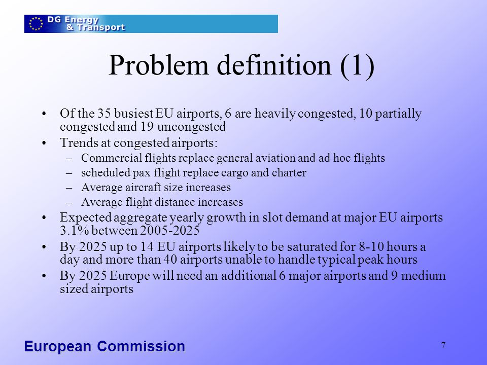 European Commission 7 Problem definition (1) Of the 35 busiest EU airports, 6 are heavily congested, 10 partially congested and 19 uncongested Trends at congested airports: –Commercial flights replace general aviation and ad hoc flights –scheduled pax flight replace cargo and charter –Average aircraft size increases –Average flight distance increases Expected aggregate yearly growth in slot demand at major EU airports 3.1% between 2005-2025 By 2025 up to 14 EU airports likely to be saturated for 8-10 hours a day and more than 40 airports unable to handle typical peak hours By 2025 Europe will need an additional 6 major airports and 9 medium sized airports
