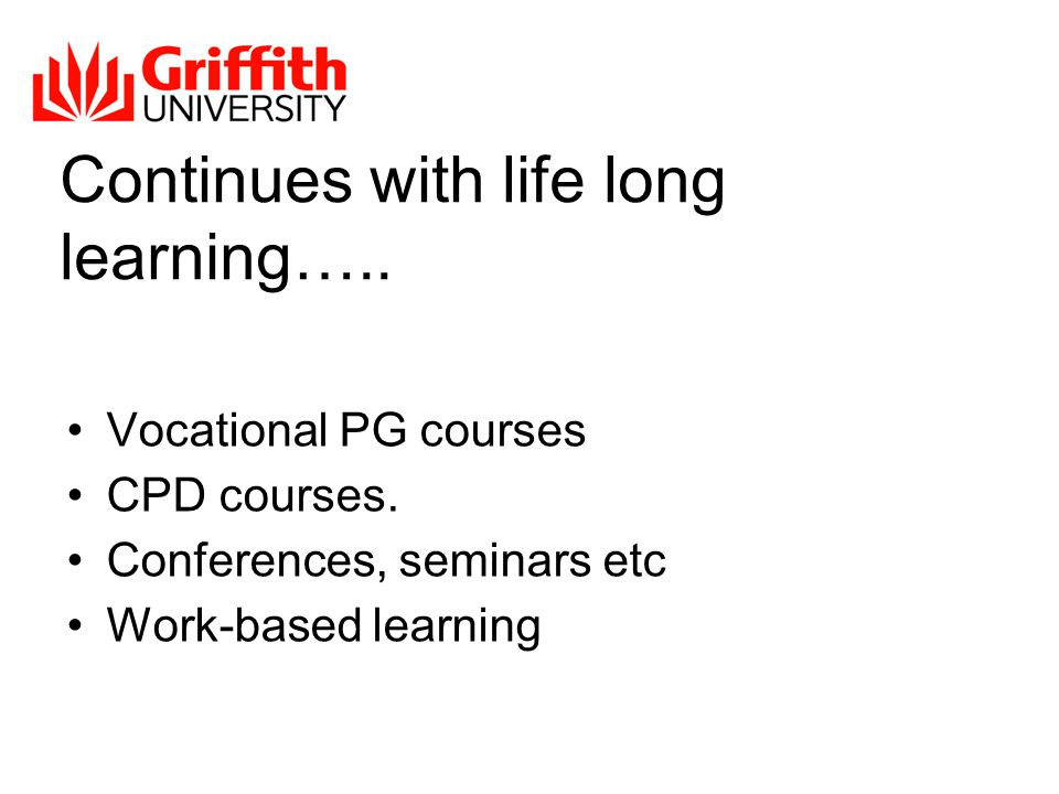 Continues with life long learning….. Vocational PG courses CPD courses.