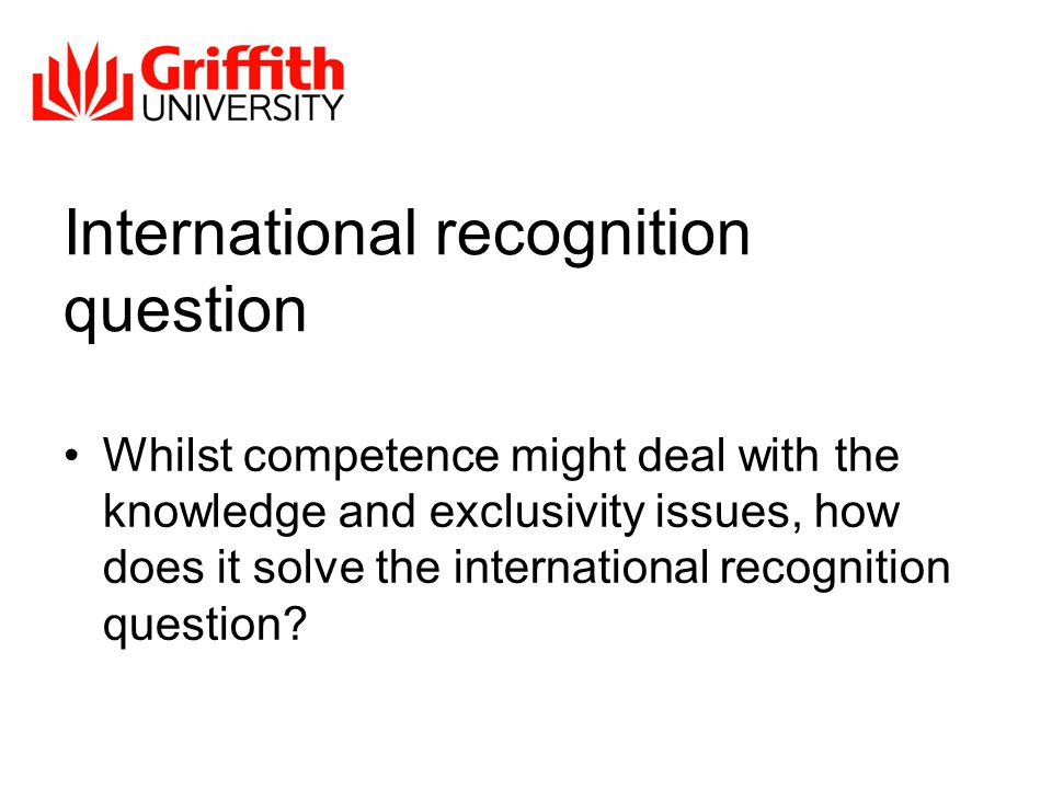International recognition question Whilst competence might deal with the knowledge and exclusivity issues, how does it solve the international recognition question