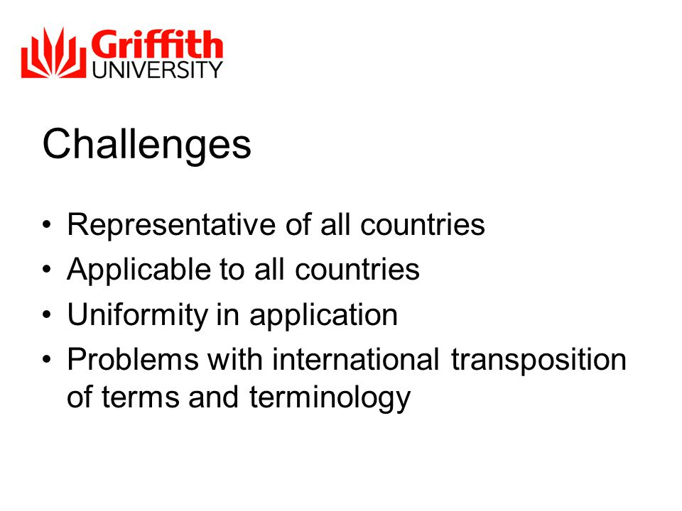 Challenges Representative of all countries Applicable to all countries Uniformity in application Problems with international transposition of terms and terminology