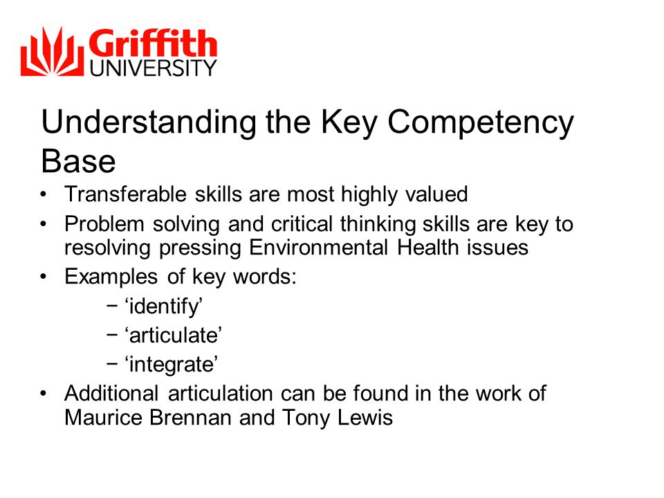 Understanding the Key Competency Base Transferable skills are most highly valued Problem solving and critical thinking skills are key to resolving pressing Environmental Health issues Examples of key words: − 'identify' − 'articulate' − 'integrate' Additional articulation can be found in the work of Maurice Brennan and Tony Lewis