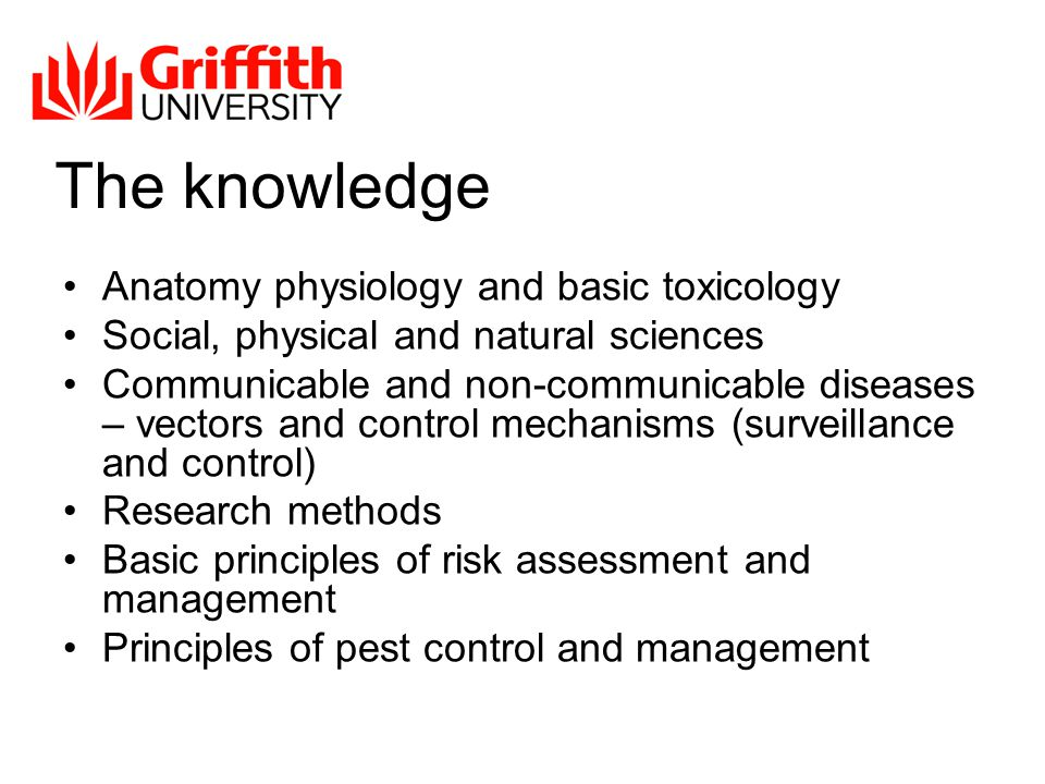 The knowledge Anatomy physiology and basic toxicology Social, physical and natural sciences Communicable and non-communicable diseases – vectors and control mechanisms (surveillance and control) Research methods Basic principles of risk assessment and management Principles of pest control and management