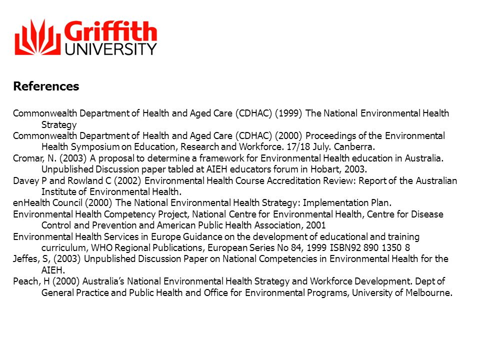 References Commonwealth Department of Health and Aged Care (CDHAC) (1999) The National Environmental Health Strategy Commonwealth Department of Health and Aged Care (CDHAC) (2000) Proceedings of the Environmental Health Symposium on Education, Research and Workforce.