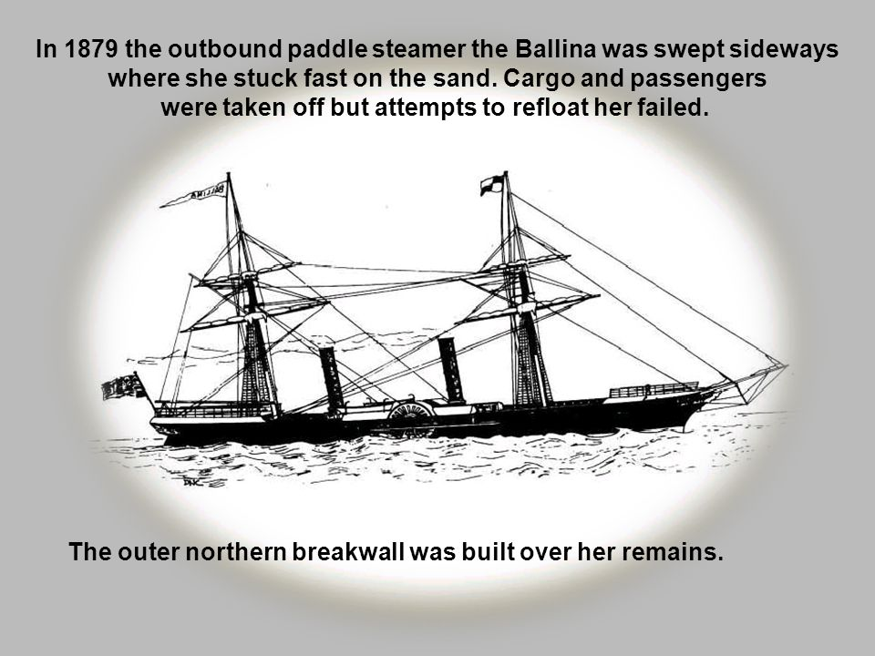 In 1879 the outbound paddle steamer the Ballina was swept sideways where she stuck fast on the sand. Cargo and passengers were taken off but attempts