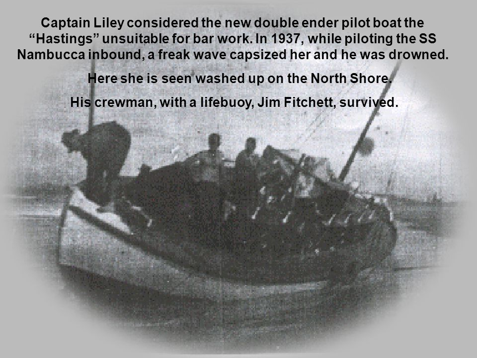Captain Liley considered the new double ender pilot boat the Hastings unsuitable for bar work.