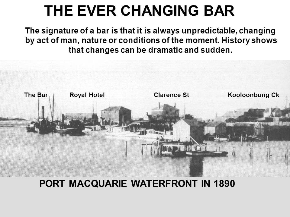 PORT MACQUARIE WATERFRONT IN 1890 THE EVER CHANGING BAR The signature of a bar is that it is always unpredictable, changing by act of man, nature or conditions of the moment.