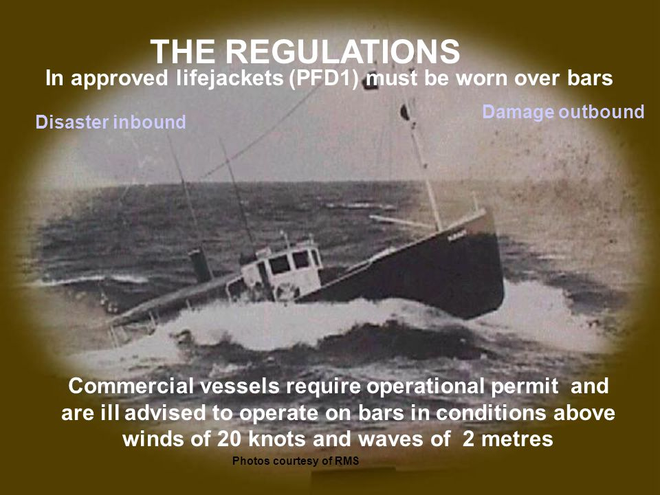 THE REGULATIONS Commercial vessels require operational permit and are ill advised to operate on bars in conditions above winds of 20 knots and waves o