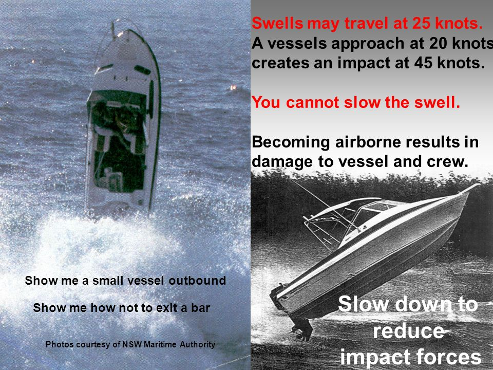 Show me how not to exit a bar Swells may travel at 25 knots. A vessels approach at 20 knots creates an impact at 45 knots. You cannot slow the swell.