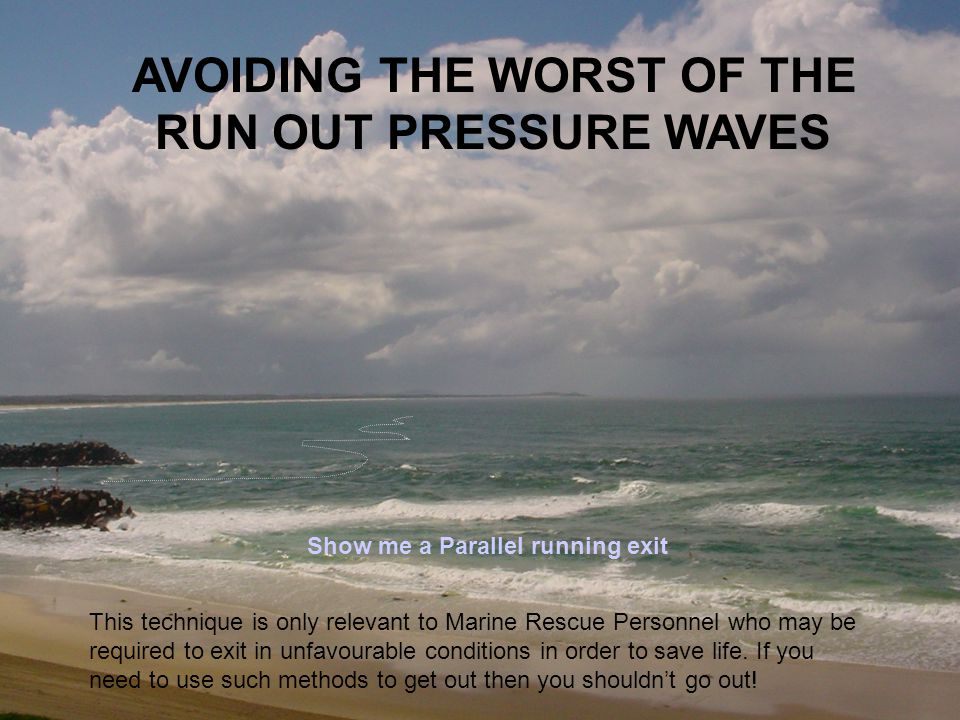 AVOIDING THE WORST OF THE RUN OUT PRESSURE WAVES Show me a Parallel running exit This technique is only relevant to Marine Rescue Personnel who may be
