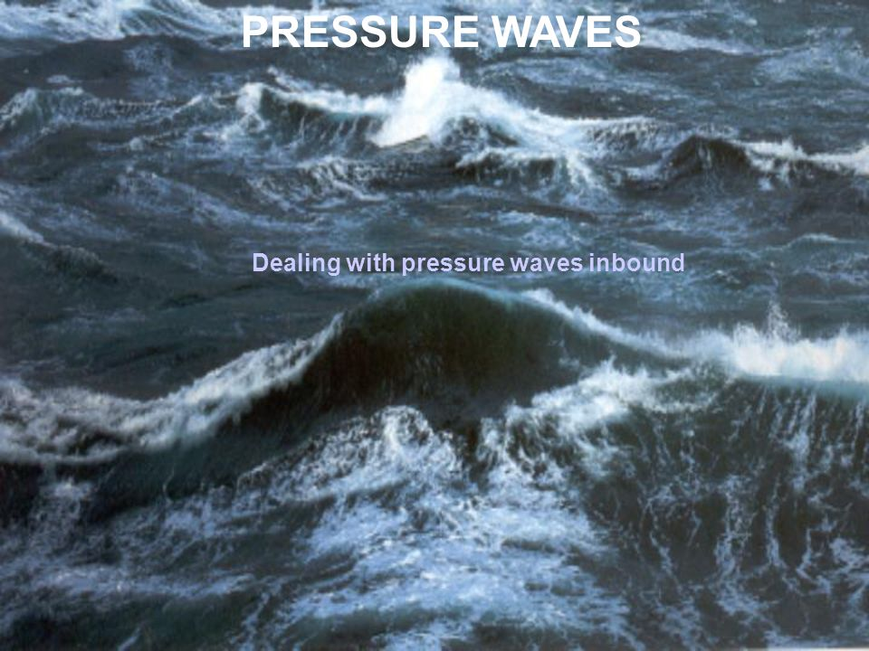 PRESSURE WAVES Dealing with pressure waves inbound