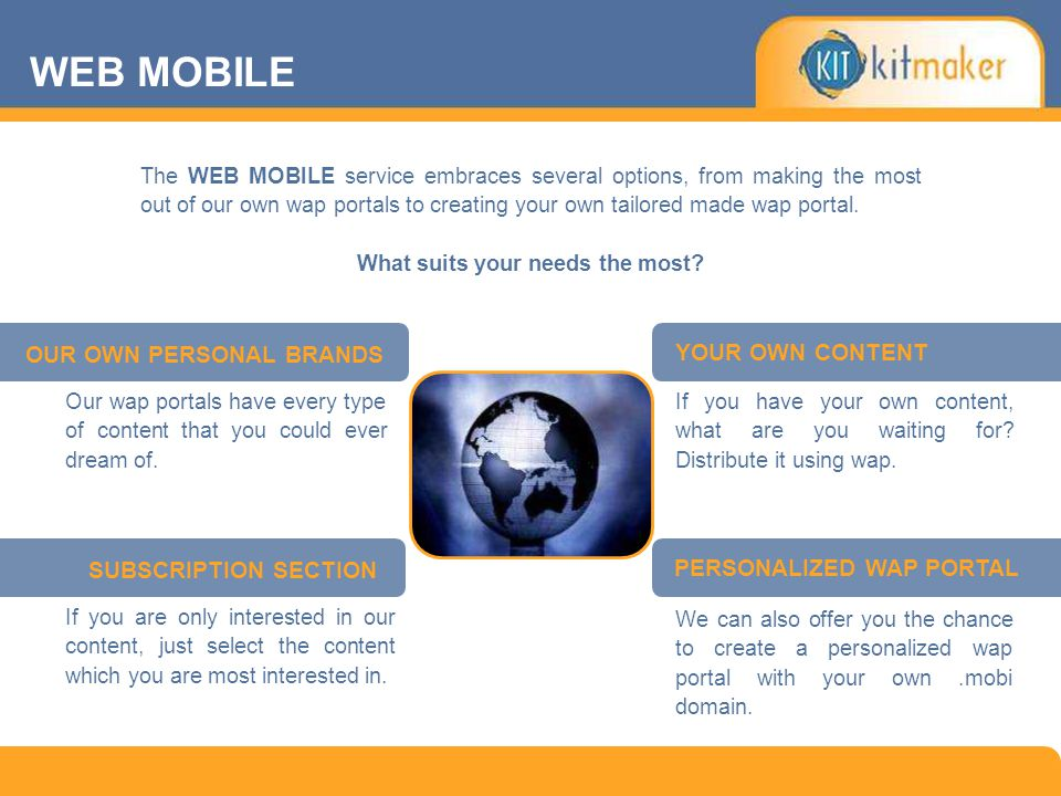 The WEB MOBILE service embraces several options, from making the most out of our own wap portals to creating your own tailored made wap portal. What s