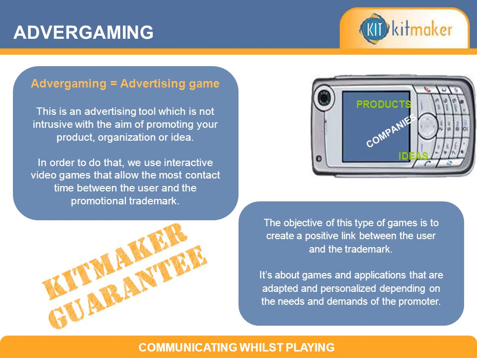 ADVERGAMING PRODUCTS COMPANIES IDEAS COMMUNICATING WHILST PLAYING Advergaming = Advertising game This is an advertising tool which is not intrusive with the aim of promoting your product, organization or idea.