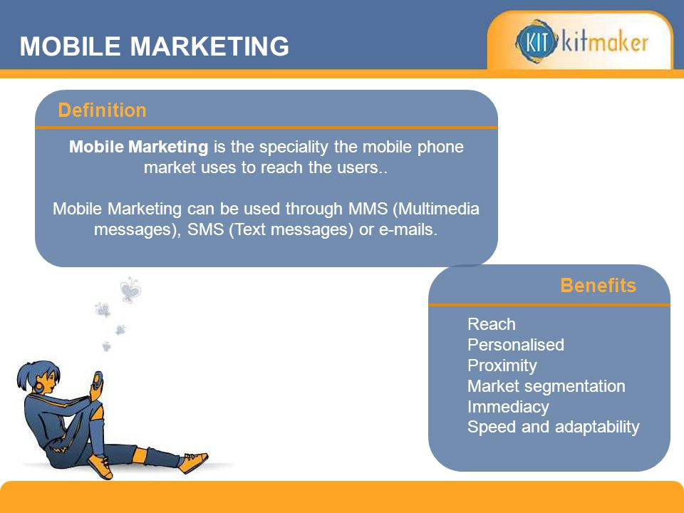 Definition MOBILE MARKETING Reach Personalised Proximity Market segmentation Immediacy Speed and adaptability Mobile Marketing is the speciality the mobile phone market uses to reach the users..