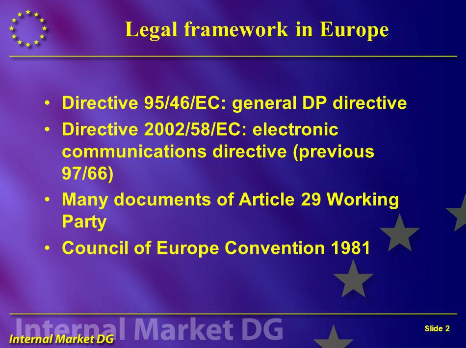 Slide 2 Legal framework in Europe Directive 95/46/EC: general DP directive Directive 2002/58/EC: electronic communications directive (previous 97/66)