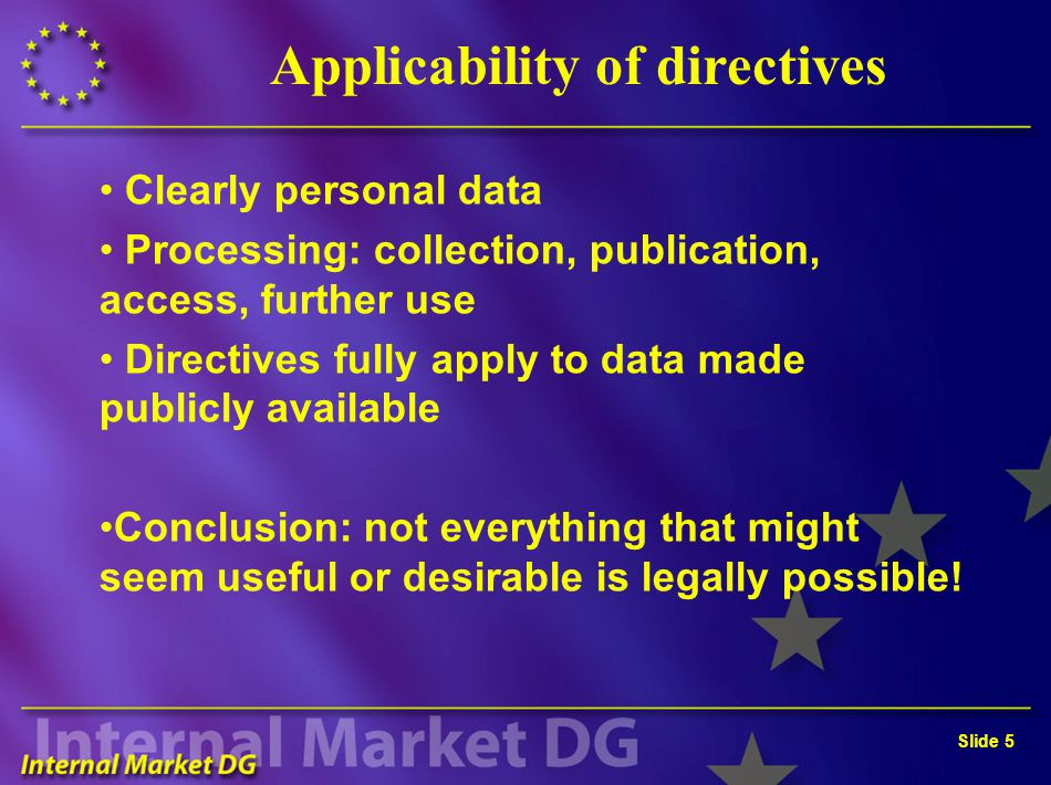 Slide 5 Applicability of directives Clearly personal data Processing: collection, publication, access, further use Directives fully apply to data made