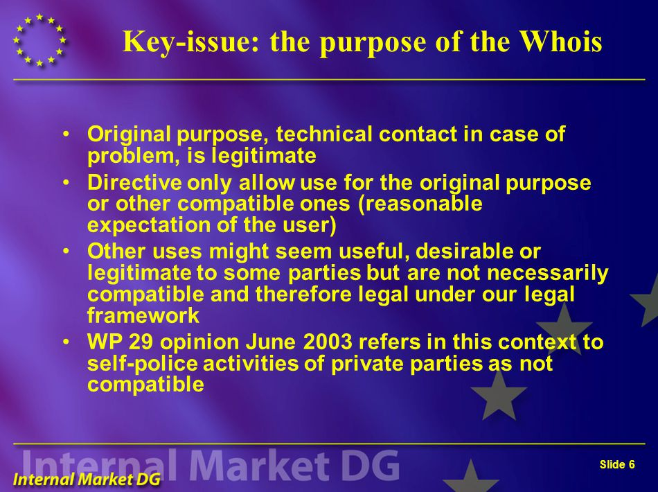 Slide 6 Key-issue: the purpose of the Whois Original purpose, technical contact in case of problem, is legitimate Directive only allow use for the ori