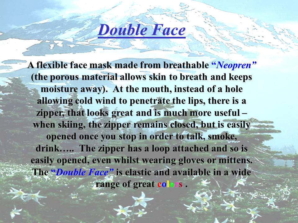 Double Face A flexible face mask made from breathable Neopren (the porous material allows skin to breath and keeps moisture away).