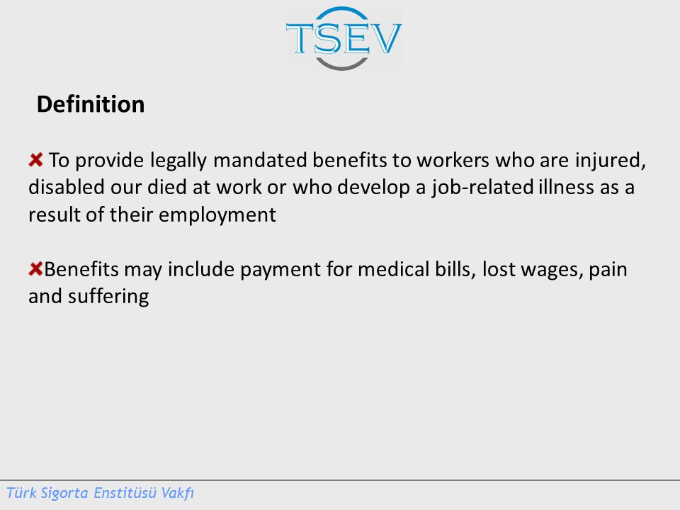 Definition To provide legally mandated benefits to workers who are injured, disabled our died at work or who develop a job-related illness as a result