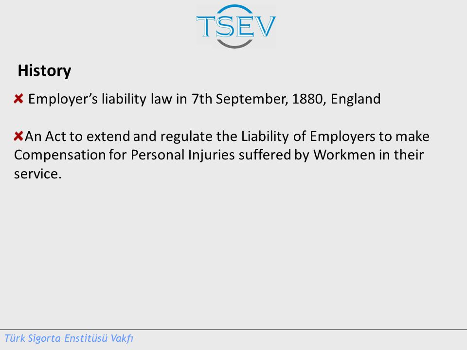 History Employer's liability law in 7th September, 1880, England An Act to extend and regulate the Liability of Employers to make Compensation for Per
