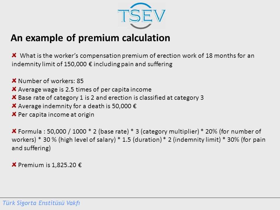 An example of premium calculation What is the worker's compensation premium of erection work of 18 months for an indemnity limit of 150,000 € including pain and suffering Number of workers: 85 Average wage is 2.5 times of per capita income Base rate of category 1 is 2 and erection is classified at category 3 Average indemnity for a death is 50,000 € Per capita income at origin Formula : 50,000 / 1000 * 2 (base rate) * 3 (category multiplier) * 20% (for number of workers) * 30 % (high level of salary) * 1.5 (duration) * 2 (indemnity limit) * 30% (for pain and suffering) Premium is 1,825.20 €