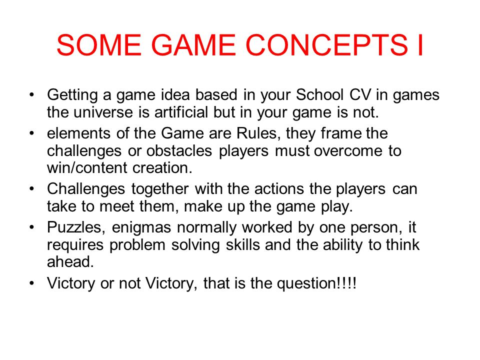 SOME GAME CONCEPTS I Getting a game idea based in your School CV in games the universe is artificial but in your game is not. elements of the Game are
